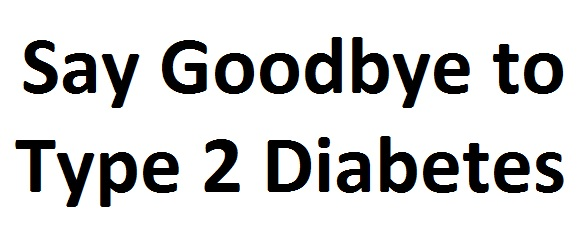 say goodbye to type 2 diabetes
