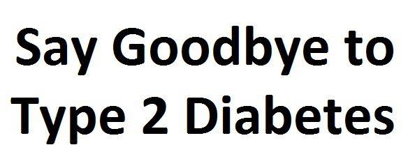 say goodbye to type 2 diabetes